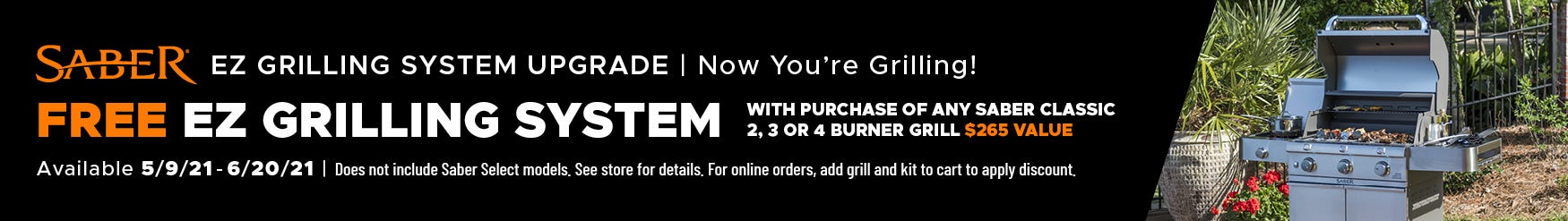 Limited Time Only Offer. EZ Grilling System Upgrade. Free EZ Grilling System with the purchase of an SABER Classic 2, 3 or 4 burner grill. Offer expires 6/20/21.
