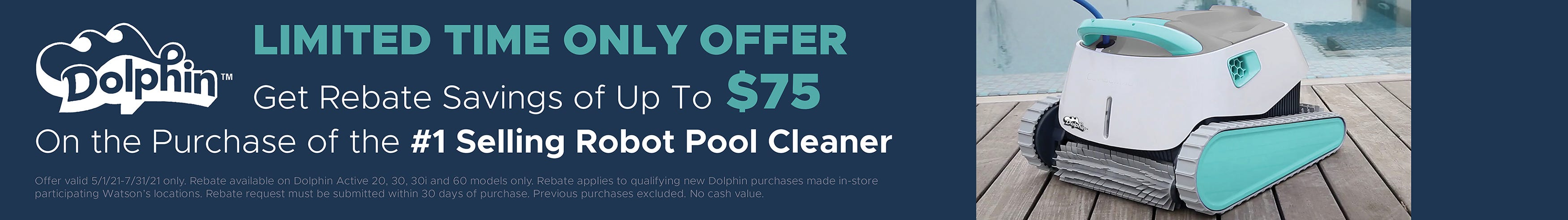 Limited Time Only Offer. Get a $75 Rebate on the Purchase of Select Dolphin Robotic Pool Cleaners. Offer expires 7/31/21.