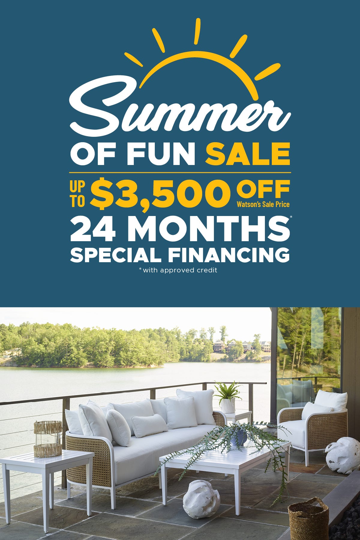 Summer of Fun Sale. Up to $3,500 off Watson's sale price. 24 months special financing. With approved credit.