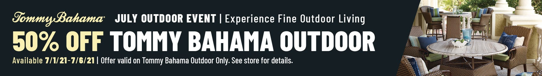 Tommy Bahama July Outdoor Event. Experience Fine Outdoor Living. 50% off Tommy Bahama Outdoor. Available 7/1/21-7/6/21. Offer valid on Tommy Bahama Outdoor Only. See Store for Details.