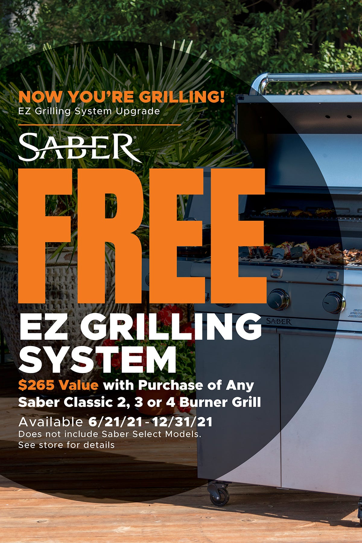 Limited Time Only Offer. EZ Grilling System Upgrade. Free EZ Grilling System with the purchase of an SABER Classic 2, 3 or 4 burner grill. Offer expires 12/31/21.